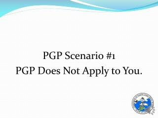 PGP Scenario #1  PGP Does Not Apply to You.