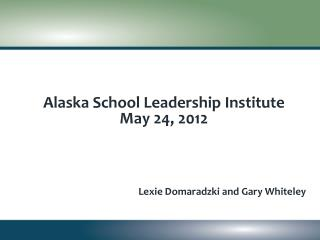 Alaska School Leadership Institute May 24 , 2012 Lexie Domaradzki and Gary Whiteley