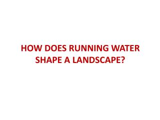 HOW DOES RUNNING WATER SHAPE A LANDSCAPE?