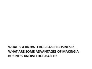 What is a knowledge-based business? What are some advantages of making a business knowledge-based?