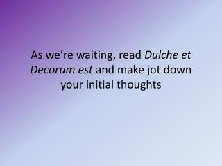 As we're waiting, read  Dulche  et Decorum  est  and make jot down your initial thoughts
