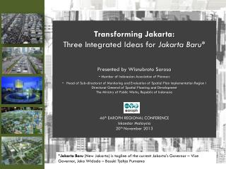 Transforming Jakarta:  Three Integrated Ideas for  Jakarta Baru* Presented by Wisnubroto Sarosa