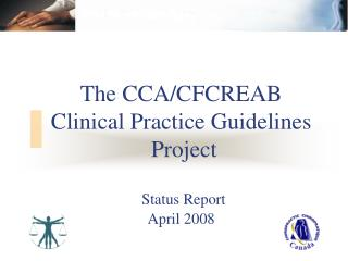 The CCA/CFCREAB Clinical Practice Guidelines  Project Status Report April 2008