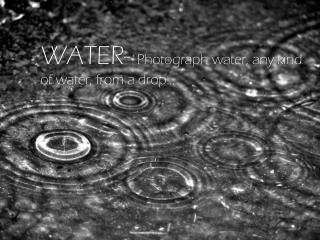 WATER-  Photograph water, any kind o f water, from a drop…