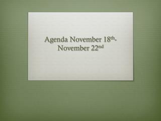 Agenda November 18 th -November 22 nd