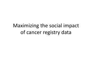 Maximizing the social impact of cancer registry data