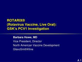 ROTARIX   Rotavirus Vaccine, Live Oral:   GSK s PCV1 Investigation