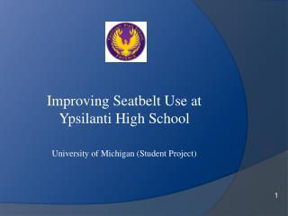 Improving Seatbelt Use at  Ypsilanti High School University  of  Michigan (Student Project)