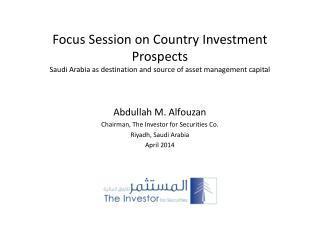 Abdullah M. Alfouzan Chairman, The Investor for Securities Co. Riyadh, Saudi Arabia April 2014