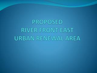 PROPOSED  RIVER FRONT EAST  URBAN RENEWAL AREA