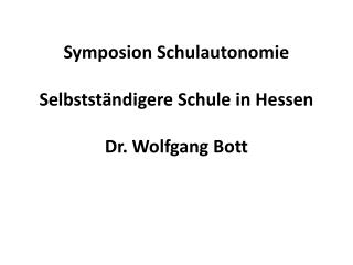 Symposion Schulautonomie  Selbstständigere Schule in Hessen Dr. Wolfgang Bott