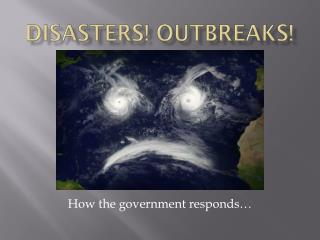 Disasters! Outbreaks!
