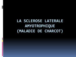 LA SCLEROSE LATERALE AMYOTROPHIQUE (MALADIE DE CHARCOT)