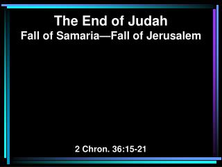 The End of Judah Fall of Samaria—Fall of Jerusalem 2 Chron. 36:15-21