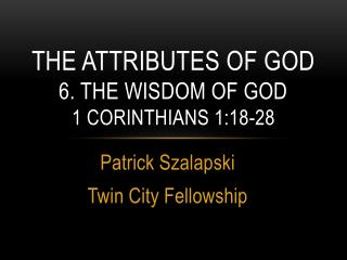 The attributes of God 6. The Wisdom of god 1  Corinthians 1:18-28