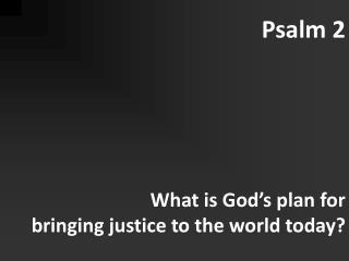 Psalm 2 What is God�s plan for  bringing justice to the world today?