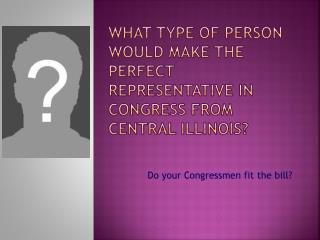 What TYPE of person would make the perfect representative in Congress from Central Illinois?
