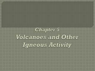 Chapter 5 Volcanoes and Other Igneous Activity