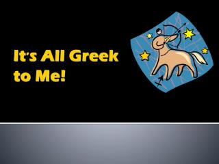It ' s  All Greek to Me!