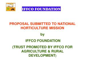 PROPOSAL SUBMITTED TO NATIONAL HORTICULTURE MISSION by  IFFCO FOUNDATION TRUST PROMOTED BY IFFCO FOR AGRICULTURE  RURAL