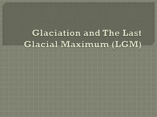 Glaciation and The Last Glacial Maximum (LGM)