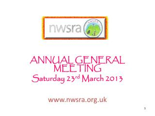 ANNUAL GENERAL MEETING Saturday 23 rd  March 2013 www.nwsra.org.uk