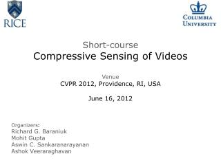 Short-course Compressive Sensing of Videos Venue CVPR 2012, Providence, RI, USA June 16, 2012
