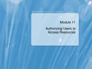 Module 11 Authorizing Users to Access Resources