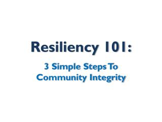Resiliency 101: 3 Simple Steps To  Community Integrity