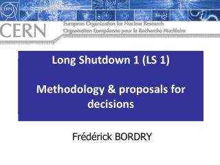 Long Shutdown 1 (LS  1) Methodology & decisions
