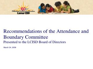 Recommendations of the Attendance and Boundary Committee Presented to the LCISD Board of Directors