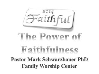 The Power of Faithfulness Pastor Mark Schwarzbauer PhD Family Worship Center