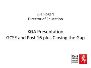 Sue Rogers Director of Education KGA Presentation GCSE and Post 16 plus Closing the Gap