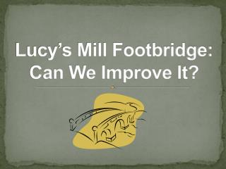 Lucy�s Mill Footbridge: Can We Improve It?