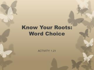 Know  Y our Roots: Word Choice