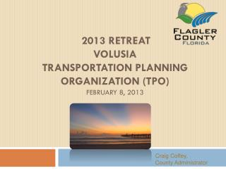 2013 Retreat  Volusia  Transportation Planning Organization (TPO)  February 8, 2013