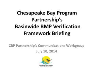 Chesapeake Bay Program Partnership's   Basinwide BMP Verification Framework Briefing