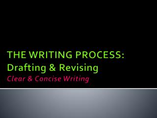 THE WRITING PROCESS: Drafting & Revising Clear & Concise  Writing