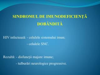 SINDROMUL DE IMUNODEFICIENŢĂ DOBÂNDITĂ HIV infectează: - celulele sistemului imun;