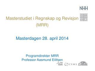 Masterstudiet i Regnskap og Revisjon  (MRR ) Masterdagen  28 . april 2014 Programdirektør MRR