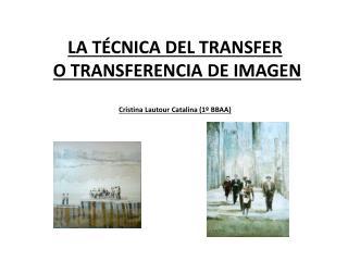 LA TÉCNICA DEL TRANSFER O  TRANSFERENCIA DE  IMAGEN Cristina  Lautour  Catalina (1º BBAA)