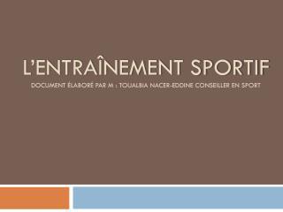 L'entraînement sportif Document élaboré par m:  Toualbia Nacer - eddine  Conseiller  en sport