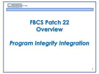 FBCS Patch 22 Overview Program Integrity Integration