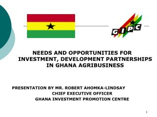 NEEDS AND OPPORTUNITIES FOR INVESTMENT, DEVELOPMENT PARTNERSHIPS IN GHANA AGRIBUSINESS    PRESENTATION BY MR. ROBERT AHO
