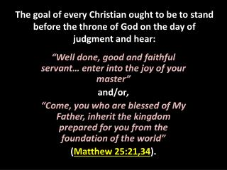 """Well done, good and faithful servant… enter into the joy of your master""  and/or ,"