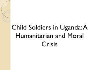 Child Soldiers in Uganda: A Humanitarian and Moral Crisis