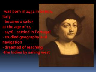 was born in 1451 in Genoa,  Italy  became a sailor  at the age of 14  1476 - settled in Portugal