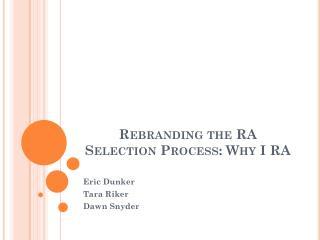 Rebranding the RA Selection Process:  Why  I RA