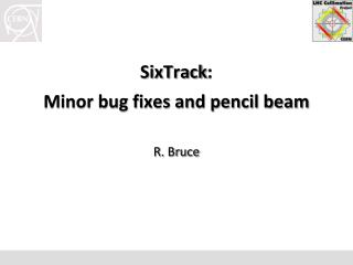 SixTrack : Minor bug fixes and pencil beam R .  Bruce