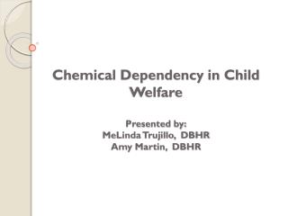 Chemical Dependency in Child Welfare Presented by: MeLinda Trujillo,  DBHR Amy Martin ,  DBHR